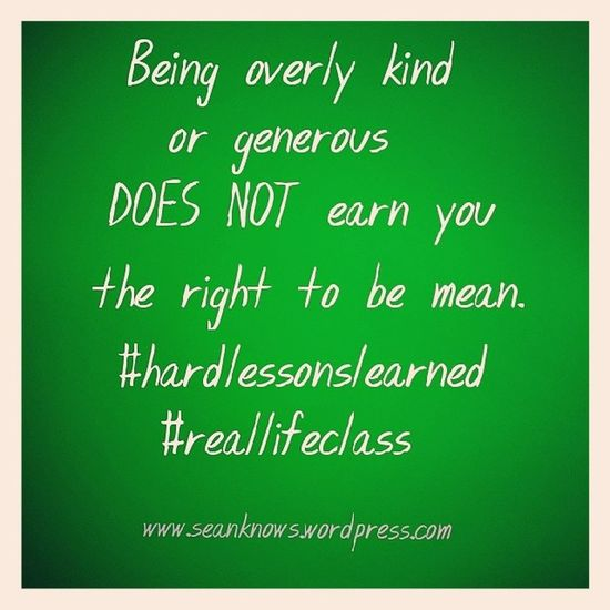 Being overly Kind or Generous does not earn you the right to be mean. Hardlessonslearned Reallifeclass seanknows