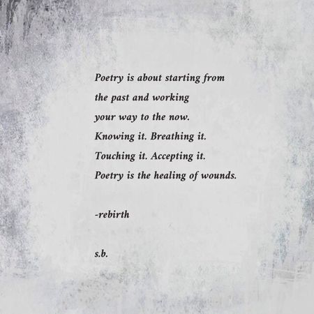 Poetry is about starting from the past and working your way to the now. Knowing it. Breathing it. Touching it. Accepting it. Poetry is the healing of wounds. -rebirth s.b. SB Terry© New Style
