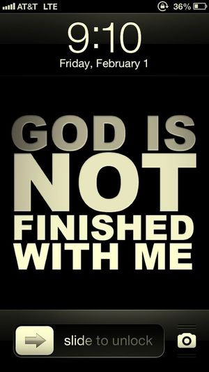 Its True! Lord Finish Your Work In Me! Until Your Ready To Release Me