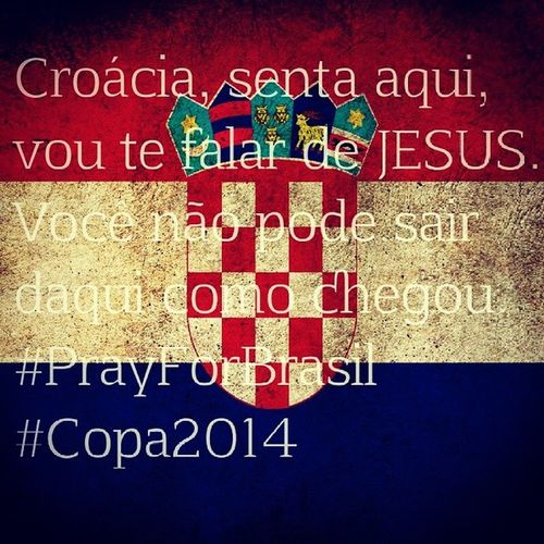 Croácia, senta aqui, vou te falar de JESUS. Você não pode sair daqui como chegou. PrayForBrasil Copa2014