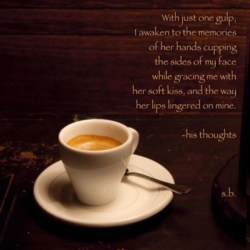 With just one gulp, I awaken to the memories of her hands cupping the sides of my face while gracing me with her soft kiss, and the way her lips lingered on mine. -his thoughts s.b. SB Terry© Photo Quotes SB Terry© New Style