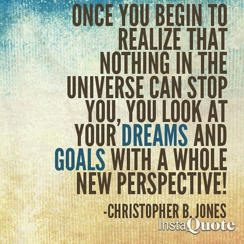 Once You Begin To Realize That Nothing In The Universe Can Stop You, You Look At Your Dreams And Goals With A Whole New Perspective! -Christopher B. Jones CBJMotivates Rise Fearlessness Greatness Power