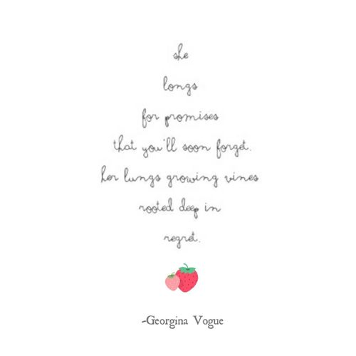 She longs for promises that you'll soon forget. Her lungs growing vines rooted deep in regret. -Georgina Vogue Poet Poetry Poems Eyeempoetry