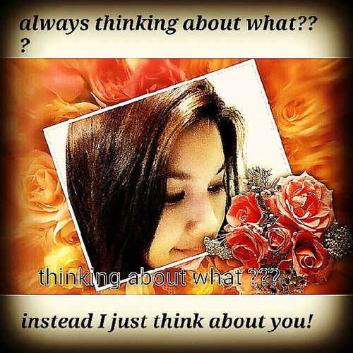 always thinking about what??? instead I just think about you!