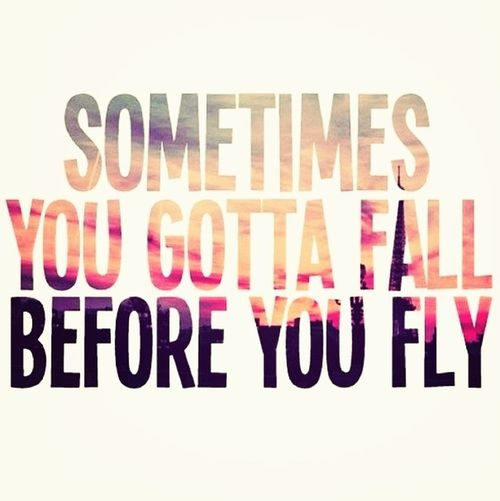 Sometimes You Gotta Fall..before You Fly