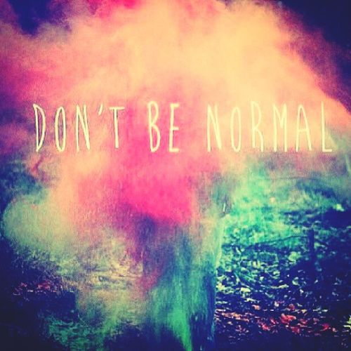 I, Don't be Normal.