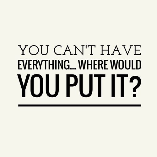 You can't have everything. Where would you put it? ~dominogirl You Can't Have Everything Where Would Put IT Dominogirl