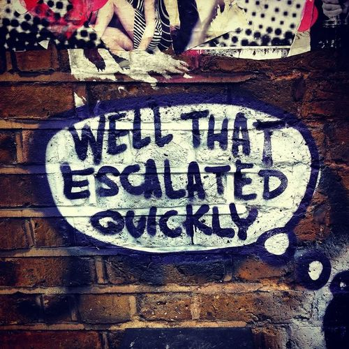 Well, that escalated quickly. Well  Well That Escalated Quickly  Streetphotography Streetart London Quote