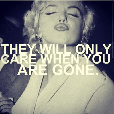 They Will Only Care When You Are Gone.