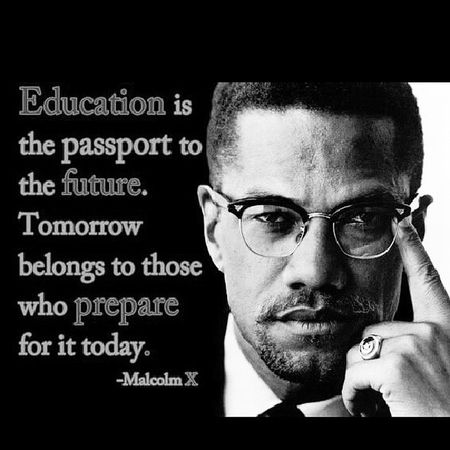College may not be for everyone, but never deprive yourself of a good education at any level. Finish high school and even if you don't finish at least get your GED. There have been too many martyrs that have fought and died for our right to education for us to just throw it away. Be smart and take advantage of your right. Education Freedom Intelligence Malcolmx