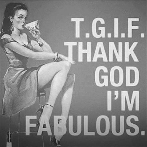 TGIF! THANK GOD! Bitch Im Fabulous. :* Just Keeping It Real LOL