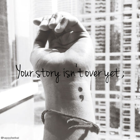 Your story isn't over yet ; Semicolonproject416 Semicolon Keep Going  Survivor Survive Life Pray Trust Hope Strength