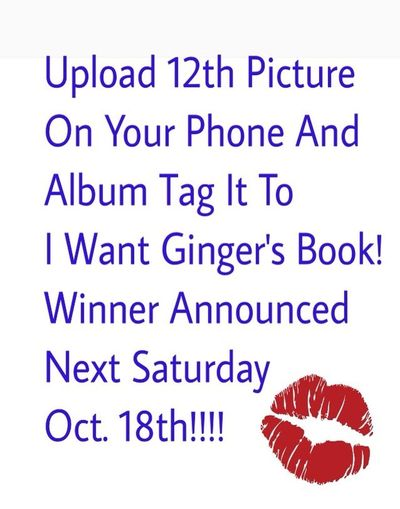 LET'S PLAY A GAME DEAR FRIENDS!!! UPLOAD THE 12th PHOTO ON YOUR PHONE! (Dare You) LOL! AND ADD TO THE ALBUM I Want Ginger's Book! SATURDAY OCTOBER 18th I WILL RANDOMLY DRAW A WINNER. AND MAIL YOU A SIGNED COPY OF MY BOOK. WE HAVE A WEEK YA'll LET'S SEE HOW MANY WILL SHARE!!! LOT'S OF LOVE! ?