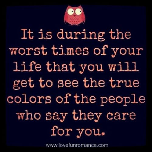 """It is during the worst times in your life that you will get to see the true colors of the people who say they care for you."" Quotethat Justmy2cents"