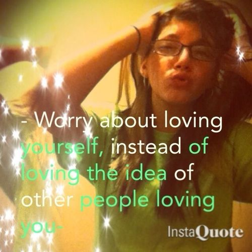 - Worry About Loving Yourself, Instead Of Loving The Idea Of Other People Loving You
